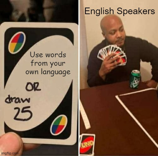 """An Uno card reads """"Use words from your own language or draw 25."""" The next panel shows a man, labelled """"English Speakers"""" holding a significant number of cards."""